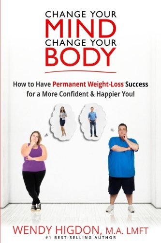 Change Your Mind  Change Your Body  How To Have Permanent Weight Loss Success For A More Confident   Happier You