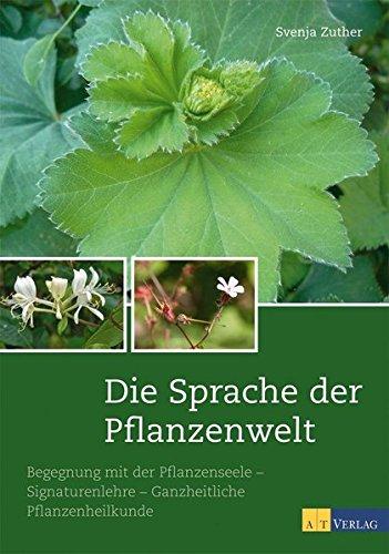 Die Sprache der Pflanzenwelt: Begegnungen mit der Pflanzenseele - Signaturenlehre - Ganzheitliche Pflanzenheilkunde