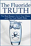 The Fluoride Truth: The Real Reason it's In Your Water and the True Health Risks (What the News Won't Tell You: Secrets and Conspiracies Book 1)