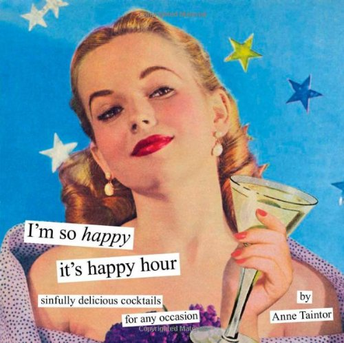I'm So Happy It's Happy Hour: Sinfully Delicious Cocktails for Any Occasion