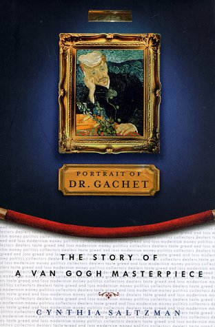 Portrait of Dr. Gachet : The Story of a Van Gogh Masterpiece : Modernism, Money, Politics, Collectors, Dealers, Taste, Greed, and Loss
