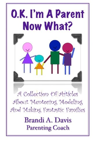 OK I'm a Parent Now What?: A Collection of Articles About Mentoring Modeling and Making Fantastic Families PDF