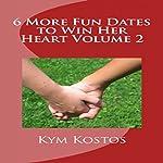 6 More Fun Dates to Win Her Heart : Volume 2   Kym Kostos