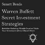 Warren Buffett Secret Investment Strategies: Berkshire Hathaway Wealth Creation Tricks Your Investment Advisor Doesn't Know | Smart Reads