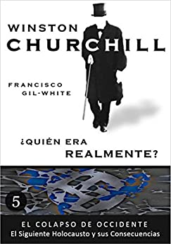 Winston Churchill: ¿Quién era realmente? (El Colapso de Occidente: El Siguiente Holocausto y sus Consecuencias nº 5) de [Gil-White, Francisco]