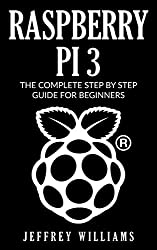 Raspberry Pi 3: The Complete Step by Step Guide for Beginners