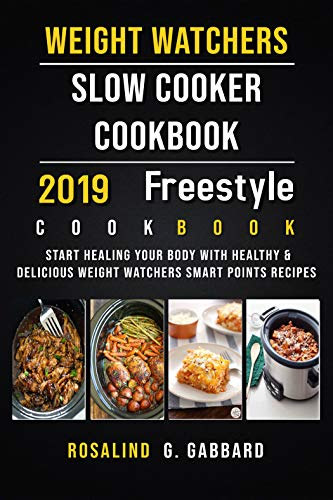 Weight Watchers Freestyle Slow Cooker Cookbook 2019: Start Healing Your Body With Healthy & Delicious Weight Watchers Smart Points Recipes by Rosalind G. Gabbard