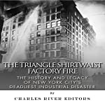 The Triangle Shirtwaist Factory Fire: The History and Legacy of New York City's Deadliest Industrial Disaster |  Charles River Editors