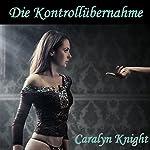 Die Kontrollubernahme [Take Control]: Die erste Bondageerfahrung [The First Bondage Experience] | Caralyn Knight