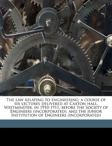 Download The law relating to engineering; a course of six lectures delivered at Caxton hall, Westminster, in 1910-1911, before the Society of Engineers ... Institution of Engineers (incorporated) pdf epub