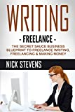 WRITING: Freelance: The Secret Sauce Business Blueprint to - Freelance Writing, Freelancing, Making Money (Ghostwriting, Blogging, Make Money Online Book 1)