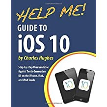 Help Me! Guide to iOS 10: Step-by-Step User Guide for Apple's Tenth Generation OS on the iPhone, iPad, and iPod Touch
