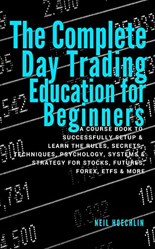 The Complete Day Trading Education for Beginners: a course book to successfully setup & learn the rules, secrets, techniques, psychology, systems & strategy for stocks, futures, forex, etfs & more