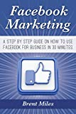 Facebook Marketing: A Step By Step Guide On How to Use Facebook For Business in 30 Minutes