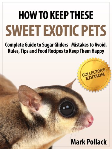 How to Keep These Sweet Exotic Pets - Complete Guide to Sugar Gliders - Mistakes to Avoid, Rules, Tips and Food Recipes to Keep Them Happy - Collector's Edition