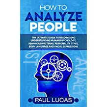 How to Analyze People: The Ultimate Guide to Learning, Understanding and Reading Body Language, Personality Types, Human Behaviour and Human Psychology