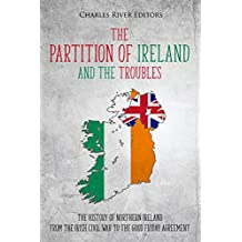 The Partition of Ireland and the Troubles: The History of Northern Ireland from the Irish Civil War to the Good Friday Agreement