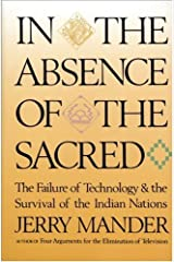 In the Absence of the Sacred: The Failure of Technology and the Survival of the Indian Nations by Jerry Mander (1992-08-11)