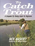 img - for To Catch a Trout: Complete Fly Fishing Guide for Beginners by Maskrey Nick (1991-06-13) Hardcover book / textbook / text book