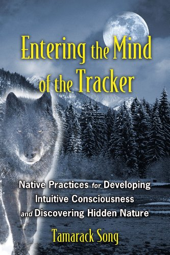 Entering the Mind of the Tracker: Native Practices for Developing Intuitive Consciousness and Discovering Hidden Nature