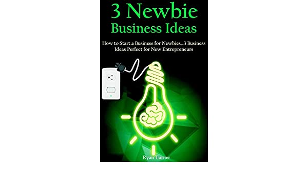 3 Newbie Business Ideas: How to Start a Business for Newbies ...