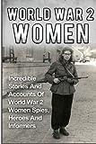World War 2 Women: Incredible Stories And Accounts Of World War 2 Women Spies, Heroes And Informers (World War 2 Women, Irma Grese, Holocaust) (Volume 2)