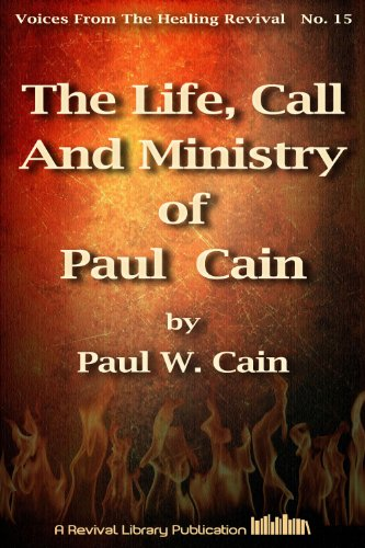 The Life, Call And Ministry of Paul Cain (Voices from the Healing Revival  Book 15)