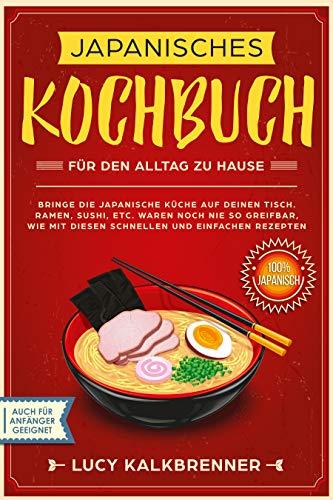 Japanisches Kochbuch für den Alltag zu Hause: Bringen Sie die japanische Küche auf den Tisch. Ramen, Sushi, etc. waren noch nie so greifbar, wie mit diesen ... und einfachen Rezepten (German Edition) by Lucy Kalkbrenner