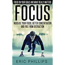 Focus: Increase Your Focus, Better Concentration And Free From Distraction – Focus On Your Goals And What Really Matters (Enhancer to Focus Your Mind, Energy, Power, Attention Fast Now)