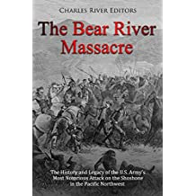 The Bear River Massacre: The History and Legacy of the U.S. Army's Most Notorious Attack on the Shoshone in the Pacific Northwest