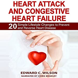 Heart Attack and Congestive Heart Failure: 20 Simple Lifestyle Changes to Prevent and Reverse Heart Disease Audiobook