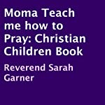 Momma Teach Me How to Pray: A Christian Children's Book | Reverend Sarah Garner