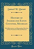 History of Ingham and Eaton Counties, Michigan: With Illustrations and Biographical Sketches of Their Prominent Men and Pioneers (Classic Reprint)