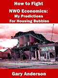 How to Fight NWO Economics: My Predictions For Housing Bubbles (Toxic Loan Series Book 2)