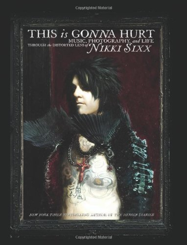 This Is Gonna Hurt: Music, Photography and Life Through the Distorted Lens of Nikki Sixx by Nikki Sixx (April 4 2011)