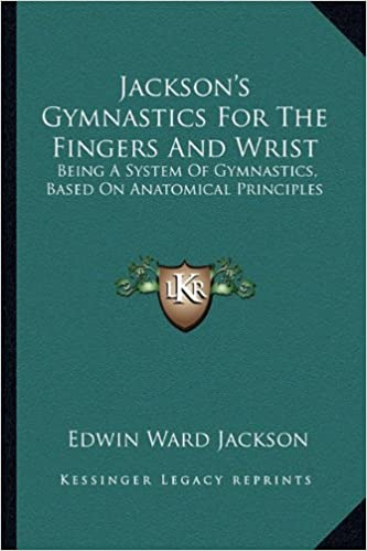 Jackson's Gymnastics for the Fingers and Wrist: Being a System of Gymnastics, Based on Anatomical Principles