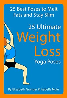25 Ultimate Weight Loss Yoga Poses : 25 Best Poses To Melt Fats and Stay Slim by [Granger, Elizabeth, Isabelle Ngin]
