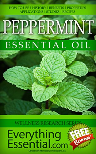 Peppermint Essential Oil: Uses, Studies, Benefits, Applications & Recipes (Wellness Research Series Book 11)