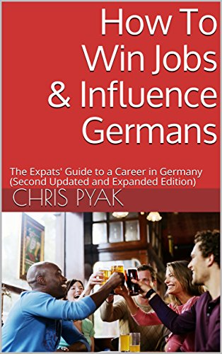 How To Win Jobs Influence Germans The Expats Guide To A Career In Germany Second Updated And Expanded Edition