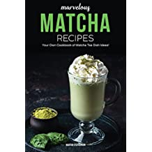 Marvelous Matcha Recipes: Your Own Cookbook of Matcha Tea Dish Ideas!