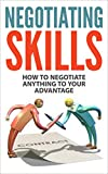 Negotiating Skills: How to Negotiate Anything to Your Advantage (Negotiating Skills, Negotiating Strategies, Negotiating Tactics)