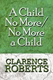 A Child No More/No More a Child, Clarence Roberts, 1607499215