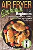 AIR FRYER Cookbook for Beginners: Amazingly Easy Recipes to Fry, Bake, Grill, and Roast with Your Air Fryer