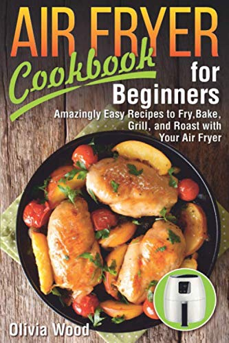 AIR FRYER Cookbook for Beginners: Amazingly Easy Recipes to Fry, Bake, Grill, and Roast with Your Air Fryer by Olivia Wood