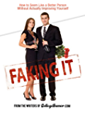 Faking It: How to Seem Like a Better Person Without Actually Improving Yourself: How to Seem Like a Better Person…