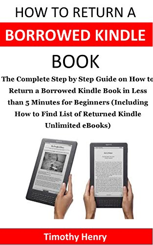 Kindle Unlimited: The Complete Step by Step Guide on How to Return a Borrowed Kindle Book in Less than 5 Minutes for Beginners (Including How to Find List of Returned Kindle Unlimited eBooks)