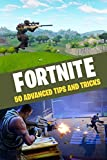 Fortnite: 50 Advanced Tips and Tricks: 50 of the Greatest Tips and Tricks from the Pros!
