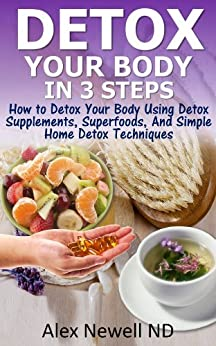 Detox Your Body in 3 Steps: How to Detox Your Body Using Detox Supplements Superfoods, And Simple Home Detox Techniques by [Newell, Alex]