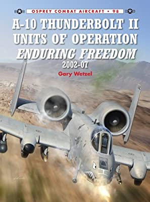 A-10 Thunderbolt II Units of Operation Enduring Freedom 2002-07 (Combat Aircraft Book 98)