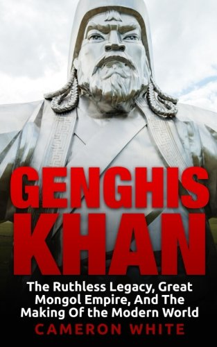 genghis khan the ruthless legacy great mongol empire and the  genghis khan the ruthless legacy great mongol empire and the making of the modern world cameron white 9781518825682 com books